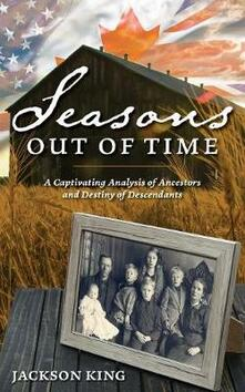 Seasons Out of Time: A Captivating Analysis of Ancestors and Destiny of Descendants - Jackson King - cover