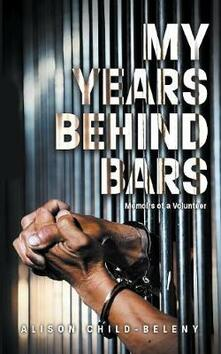 My Years Behind Bars: Memoirs of a Volunteer - Alison Child-Beleny - cover
