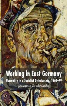 Working in East Germany: Normality in a Socialist Dictatorship 1961-79 - Jeannette Madarasz - cover