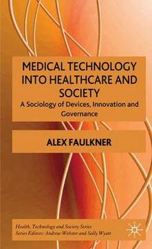 Medical Technology into Healthcare and Society: A Sociology of Devices, Innovation and Governance - A. Faulkner - cover