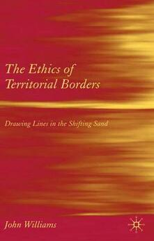 The Ethics of Territorial Borders: Drawing Lines in the Shifting Sand - John Williams - cover