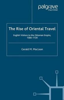 The Rise of Oriental Travel: English Visitors to the Ottoman Empire, 1580 -  1720 - Gerald MacLean - cover