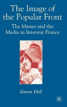 The Image of the Popular Front: The Masses and the Media in Interwar France - Simon Dell - cover