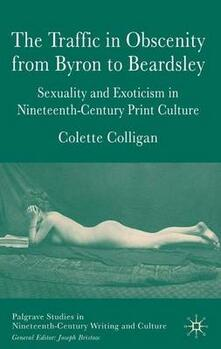 The Traffic in Obscenity From Byron to Beardsley: Sexuality and Exoticism in Nineteenth-Century Print Culture - Colette Colligan - cover