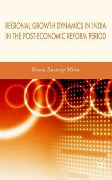 Regional Growth Dynamics in India in the Post-Economic Reform Period - Biswa Swarup Misra - cover