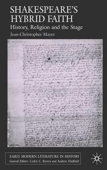 Shakespeare's Hybrid Faith: History, Religion and the Stage - J. Mayer - cover