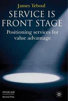 Service is Front Stage: Positioning Services for Value Advantage - James Teboul - cover