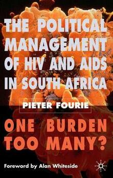 The Political Management of HIV and AIDS in South Africa: One Burden Too Many? - Pieter Fourie - cover