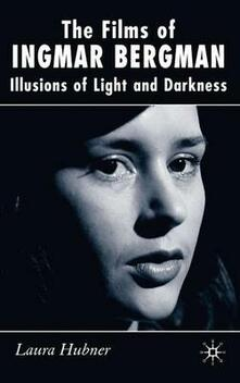 The Films of Ingmar Bergman: Illusions of Light and Darkness - Laura Hubner - cover