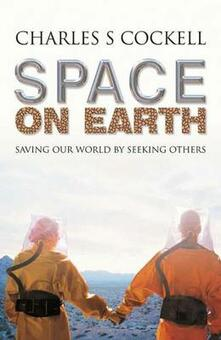 Space on Earth: Saving Our World By Seeking Others - Charles S. Cockell - cover
