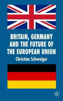 Britain, Germany and the Future of the European Union - Christian Schweiger - cover