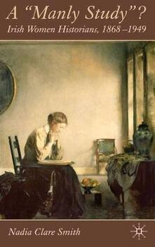 A 'Manly Study'?: Irish Women Historians 1868-1949 - Nadia Clare Smith - cover