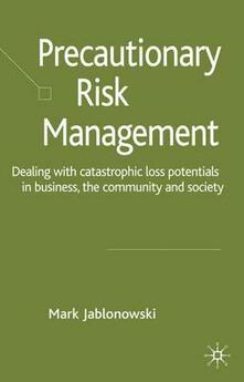 Precautionary Risk Management: Dealing with Catastrophic Loss Potentials in Business, The Community and Society - Mark Jablonowski - cover