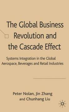 The Global Business Revolution and the Cascade Effect: Systems Integration in the Global Aerospace, Beverage and Retail Industries - Peter Nolan,Zhang Jin,Liu Chunhang - cover