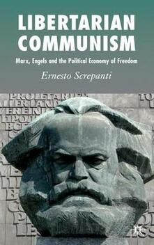 Libertarian Communism: Marx, Engels and the Political Economy of Freedom - Ernesto Screpanti - cover