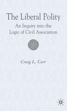 The Liberal Polity: An Inquiry into the Logic of Civil Association - C. Carr - cover