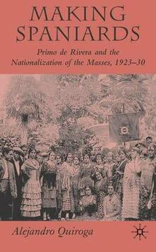 Making Spaniards: Primo de Rivera and the Nationalization of the Masses, 1923-30 - Alejandro Quiroga - cover