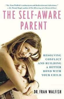 Self-Aware Parent: Resolving Conflict and Building a Better Bond with Your Child - Fran Walfish - cover