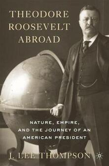 Theodore Roosevelt Abroad: Nature, Empire, and the Journey of an American President - J. Lee Thompson - cover