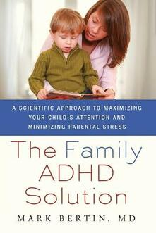 The Family ADHD Solution: A Scientific Approach to Maximizing Your Child's Attention and Minimizing Parental Stress - Mark Bertin - cover