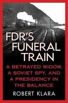 FDR's Funeral Train: A Betrayed Widow, a Soviet Spy, and a Presidency in the Balance - Robert Klara - cover
