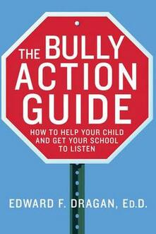 The Bully Action Guide: How to Help Your Child and Get Your School to Listen - Edward F. Dragan - cover