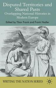 Disputed Territories and Shared Pasts: Overlapping National Histories in Modern Europe - Tibor Frank,Frank Hadler - cover