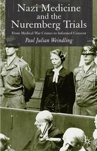 Nazi Medicine and the Nuremberg Trials: From Medical Warcrimes to Informed Consent - Paul Julian Weindling - cover
