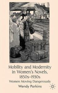 Mobility and Modernity in Women's Novels, 1850s-1930s: Women Moving Dangerously - Wendy Parkins - cover