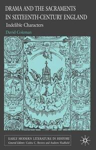 Drama and the Sacraments in Sixteenth-Century England: Indelible Characters - D. Coleman - cover