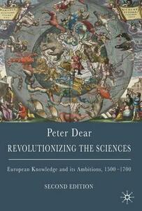 Revolutionizing the Sciences: European Knowledge and its Ambitions, 1500-1700 - Peter Dear - cover