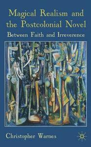 Magical Realism and the Postcolonial Novel: Between Faith and Irreverence - Christopher Warnes - cover