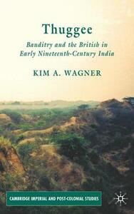 Thuggee: Banditry and the British in Early Nineteenth-Century India - K. Wagner - cover