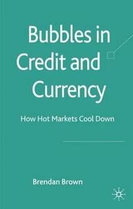 Bubbles in Credit and Currency: How Hot Markets Cool Down - B. Brown - cover