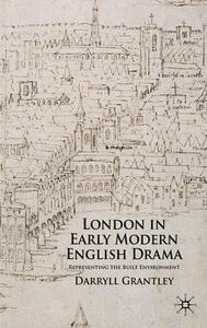 London in Early Modern English Drama: Representing the Built Environment - Darryll Grantley - cover