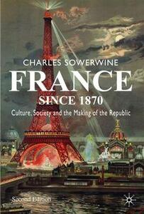 France since 1870: Culture, Society and the Making of the Republic - Charles Sowerwine - cover