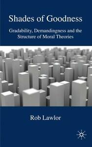 Shades of Goodness: Gradability, Demandingness and the Structure of Moral Theories - R. Lawlor - cover