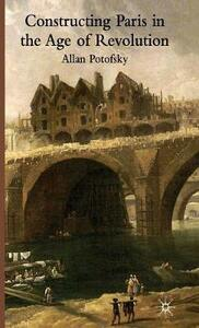 Constructing Paris in the Age of Revolution - Allan Potofsky - cover