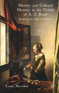 Identity and Cultural Memory in the Fiction of A. S. Byatt: Knitting the Net of Culture - Lena Steveker - cover