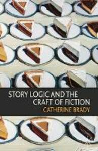 Story Logic and the Craft of Fiction - Catherine Brady - cover