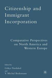 Citizenship and Immigrant Incorporation: Comparative Perspectives on North America and Western Europe - Gokce Yurdakul,Y.Michal Bodemann - cover