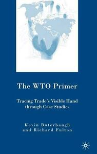 The WTO Primer: Tracing Trade's Visible Hand Through Case Studies - Kevin Buterbaugh,Richard Fulton - cover
