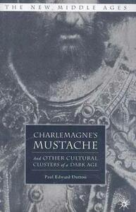 Charlemagne's Mustache: And Other Cultural Clusters of a Dark Age - Paul Edward Dutton - cover