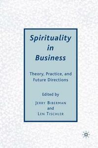 Spirituality in Business: Theory, Practice, and Future Directions - Jerry Biberman,Len Tischler - cover
