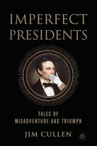 Imperfect Presidents: Tales of Misadventure and Triumph - Jim Cullen - cover