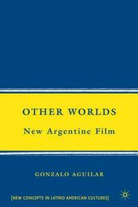 Other Worlds: New Argentine Film - Gonzalo Aguilar - cover