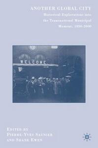 Another Global City: Historical Explorations into the Transnational Municipal Moment, 1850-2000 - Pierre-Yves Saunier,Shane Ewen - cover