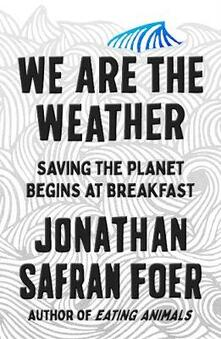 We are the Weather: Saving the Planet Begins at Breakfast - Jonathan Safran Foer - cover