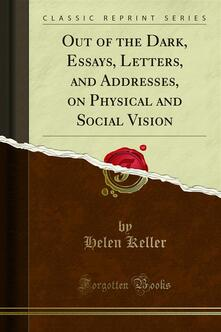 Out of the Dark, Essays, Letters, and Addresses, on Physical and Social Vision