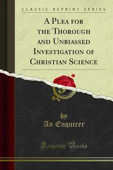 A Plea for the Thorough and Unbiassed Investigation of Christian Science